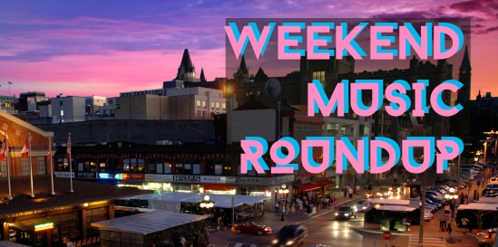 Weekend Roundup, Ottawa, entertainment, music, concerts